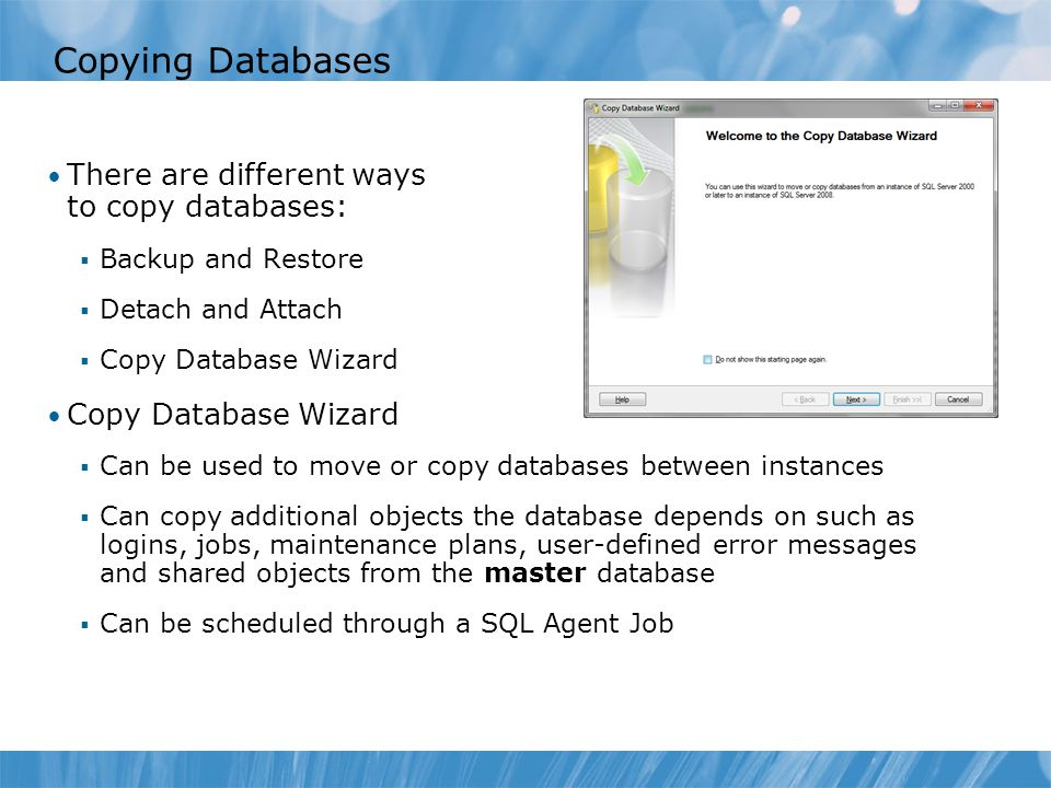 Copying Databases There are different ways to copy databases:  Backup and Restore  Detach and Attach  Copy Database Wizard Copy Database Wizard  Can be used to move or copy databases between instances  Can copy additional objects the database depends on such as logins, jobs, maintenance plans, user-defined error messages and shared objects from the master database  Can be scheduled through a SQL Agent Job