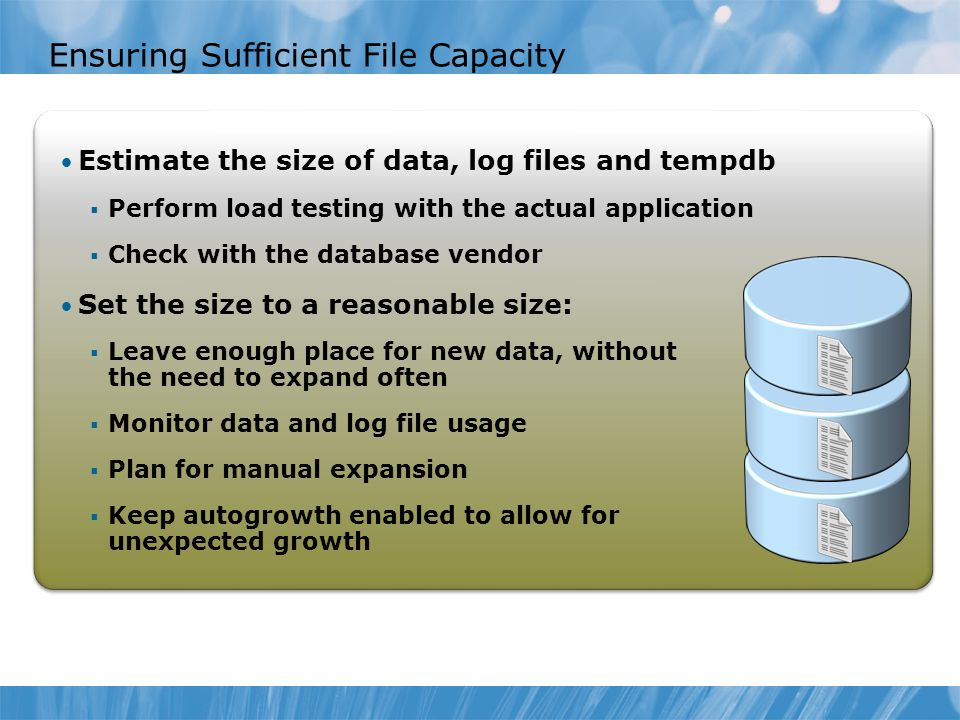 Ensuring Sufficient File Capacity Estimate the size of data, log files and tempdb  Perform load testing with the actual application  Check with the database vendor Set the size to a reasonable size:  Leave enough place for new data, without the need to expand often  Monitor data and log file usage  Plan for manual expansion  Keep autogrowth enabled to allow for unexpected growth