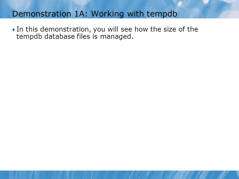 Demonstration 1A: Working with tempdb In this demonstration, you will see how the size of the tempdb database files is managed.