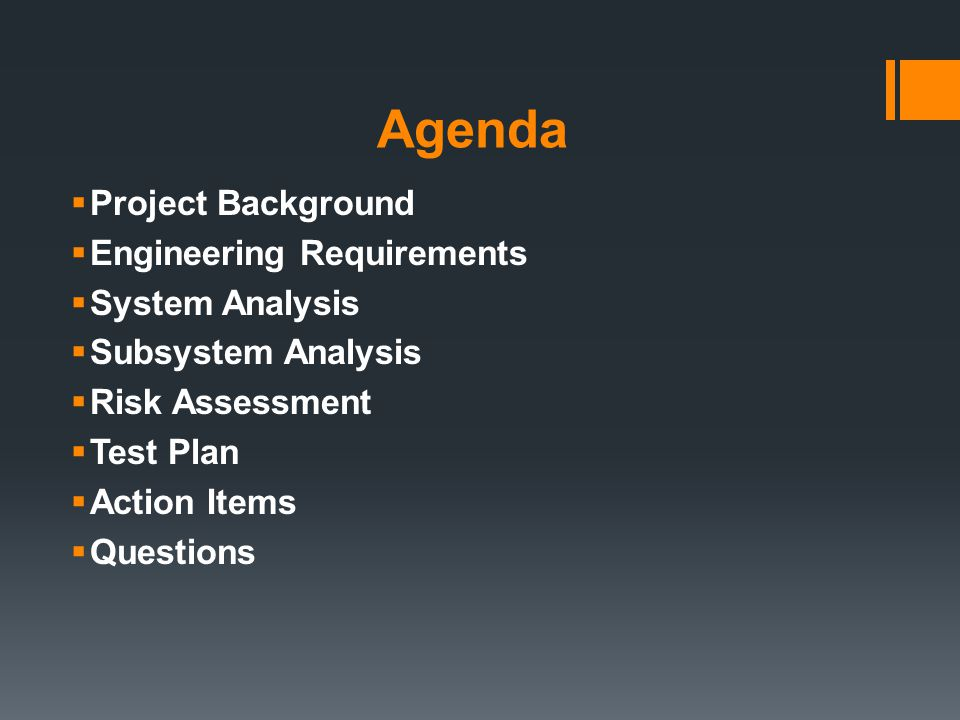 Agenda  Project Background  Engineering Requirements  System Analysis  Subsystem Analysis  Risk Assessment  Test Plan  Action Items  Questions