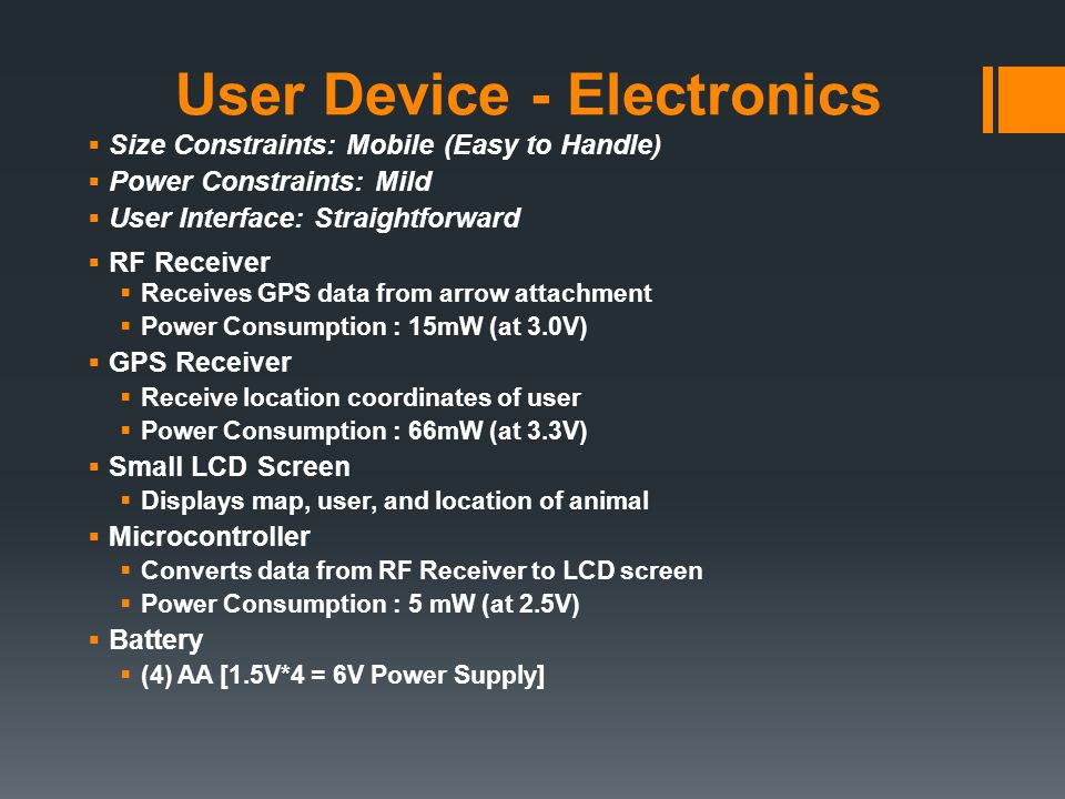 User Device - Electronics  Size Constraints: Mobile (Easy to Handle)  Power Constraints: Mild  User Interface: Straightforward  RF Receiver  Receives GPS data from arrow attachment  Power Consumption : 15mW (at 3.0V)  GPS Receiver  Receive location coordinates of user  Power Consumption : 66mW (at 3.3V)  Small LCD Screen  Displays map, user, and location of animal  Microcontroller  Converts data from RF Receiver to LCD screen  Power Consumption : 5 mW (at 2.5V)  Battery  (4) AA [1.5V*4 = 6V Power Supply]