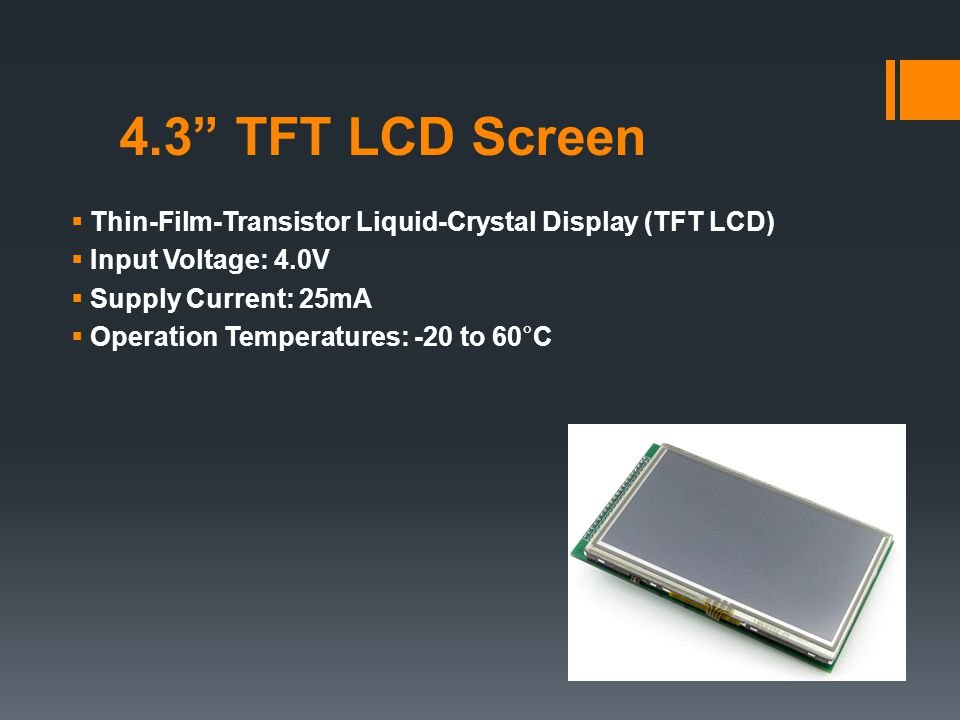 4.3 TFT LCD Screen  Thin-Film-Transistor Liquid-Crystal Display (TFT LCD)  Input Voltage: 4.0V  Supply Current: 25mA  Operation Temperatures: -20 to 60°C