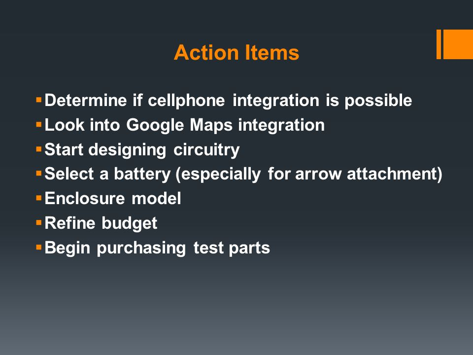 Action Items  Determine if cellphone integration is possible  Look into Google Maps integration  Start designing circuitry  Select a battery (especially for arrow attachment)  Enclosure model  Refine budget  Begin purchasing test parts