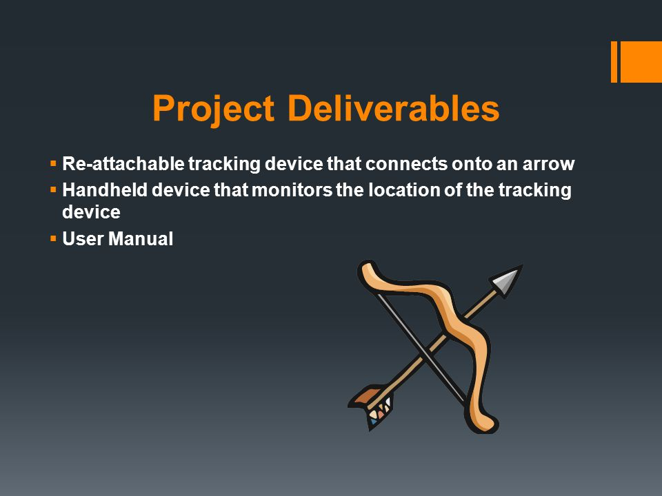 Project Deliverables  Re-attachable tracking device that connects onto an arrow  Handheld device that monitors the location of the tracking device  User Manual