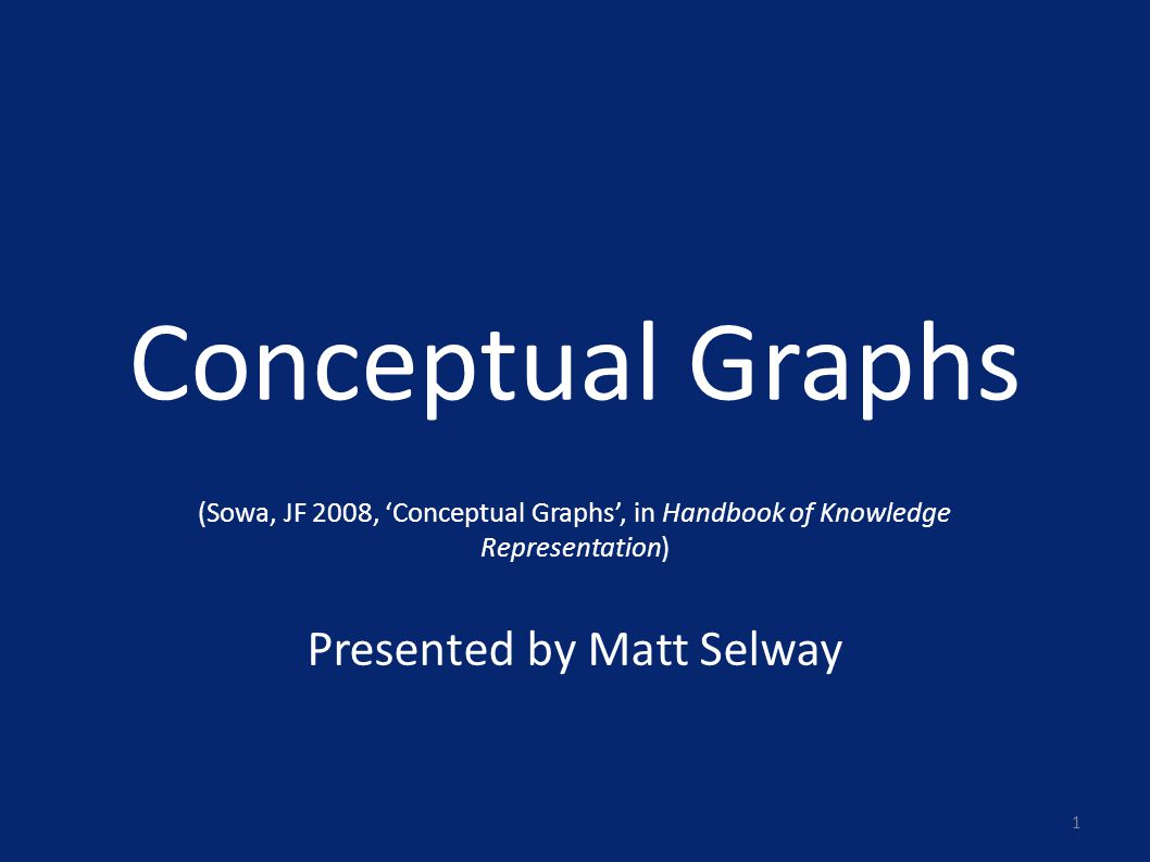 Conceptual Graphs (Sowa, JF 2008, 'Conceptual Graphs', in Handbook of Knowledge Representation) Presented by Matt Selway 1