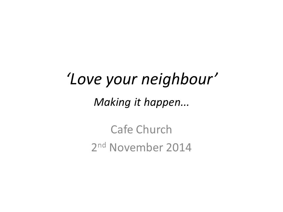 'Love your neighbour' Making it happen... Cafe Church 2 nd November 2014
