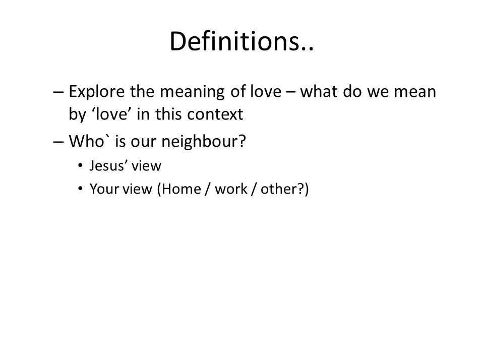 Definitions.. – Explore the meaning of love – what do we mean by 'love' in this context – Who` is our neighbour? Jesus' view Your view (Home / work /