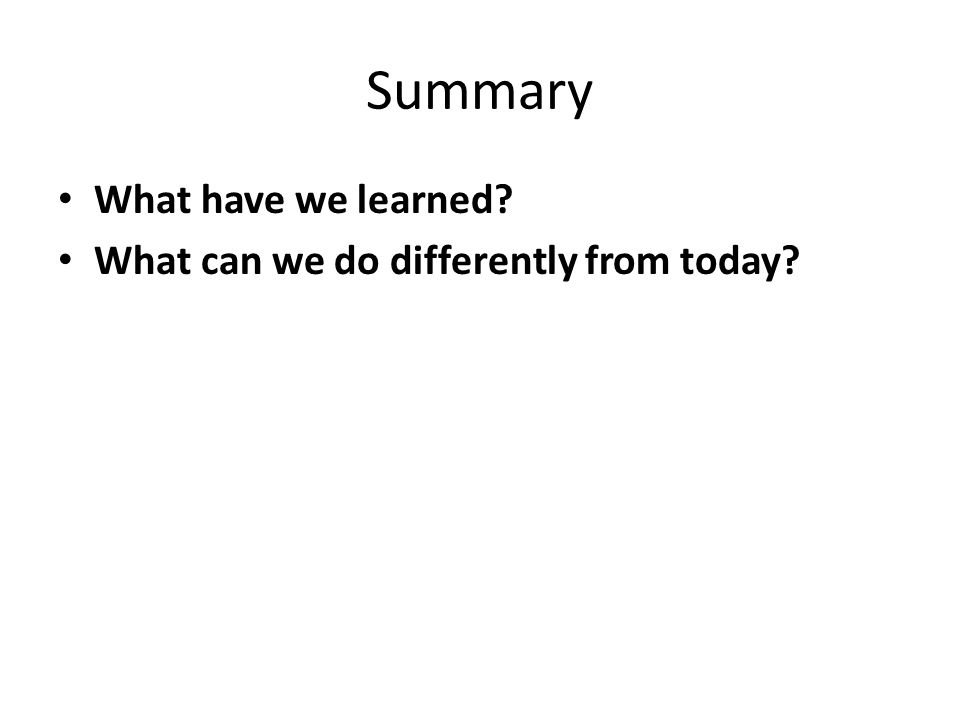 Summary What have we learned What can we do differently from today