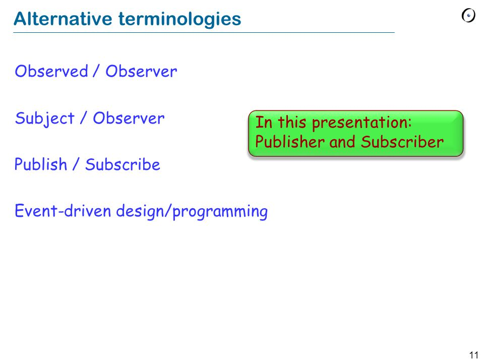 11 Alternative terminologies Observed / Observer Subject / Observer Publish / Subscribe Event-driven design/programming In this presentation: Publisher and Subscriber