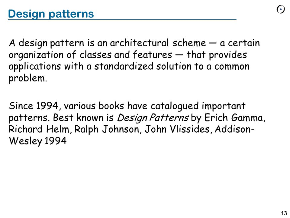 13 Design patterns A design pattern is an architectural scheme — a certain organization of classes and features — that provides applications with a standardized solution to a common problem.