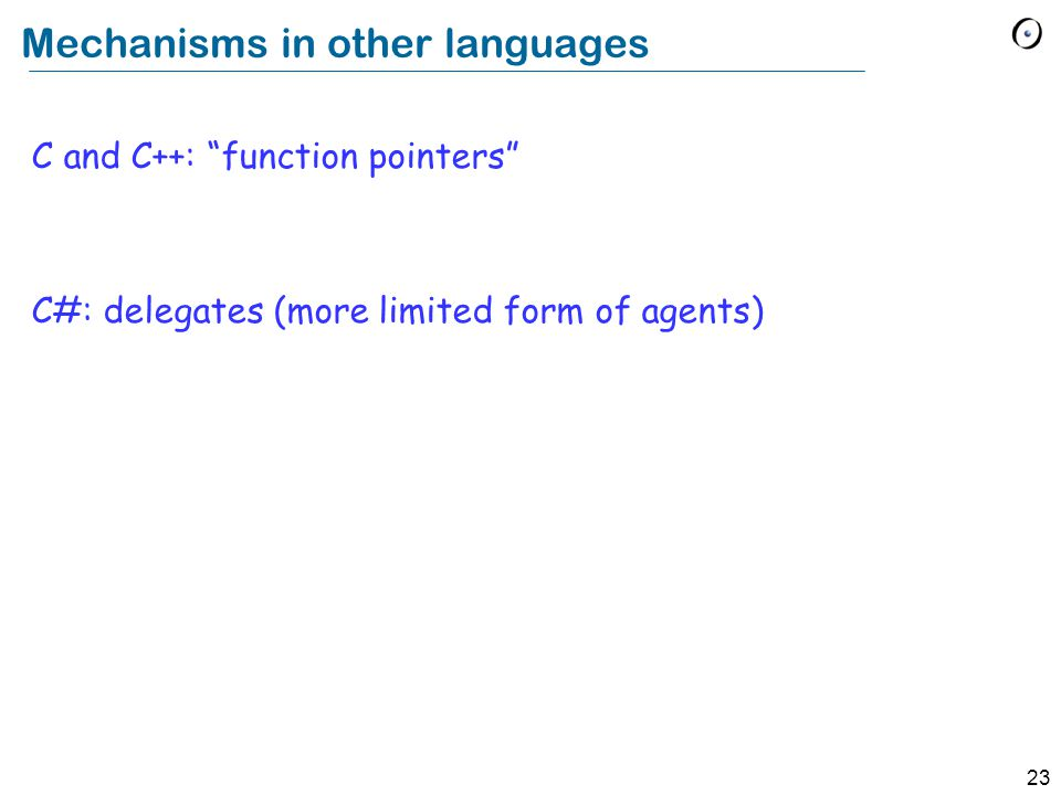 23 Mechanisms in other languages C and C++: function pointers C#: delegates (more limited form of agents)