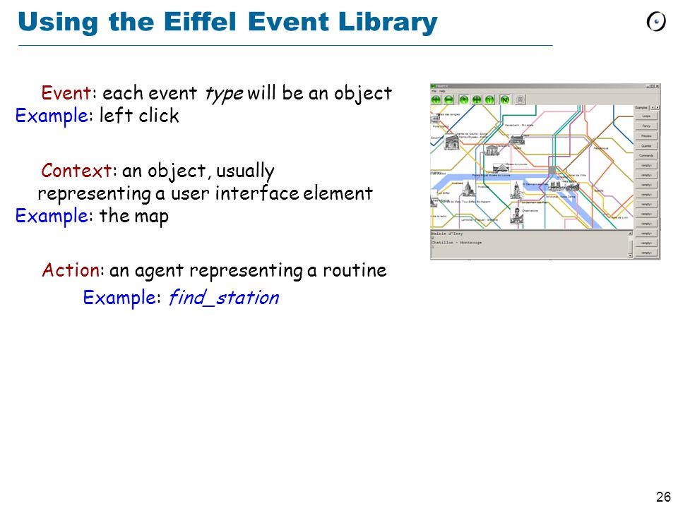 26 Using the Eiffel Event Library Event: each event type will be an object Example: left click Context: an object, usually representing a user interface element Example: the map Action: an agent representing a routine Example: find_station