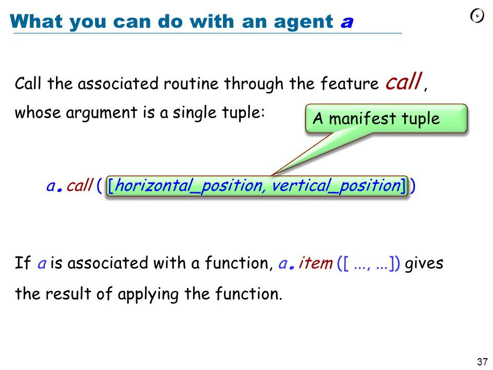 37 What you can do with an agent a Call the associated routine through the feature call, whose argument is a single tuple: a.