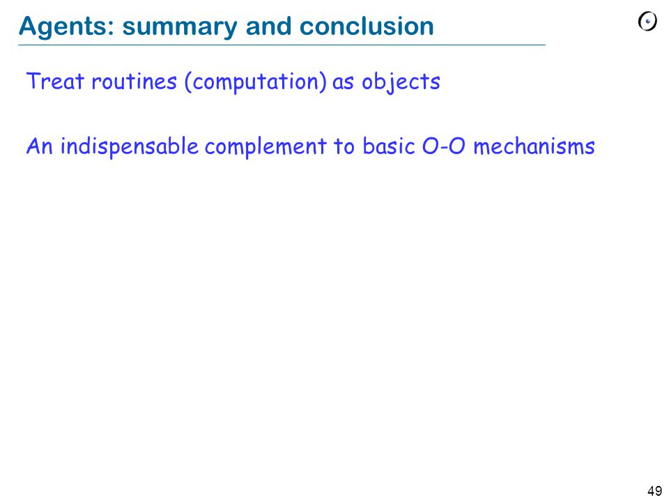 49 Agents: summary and conclusion Treat routines (computation) as objects An indispensable complement to basic O-O mechanisms