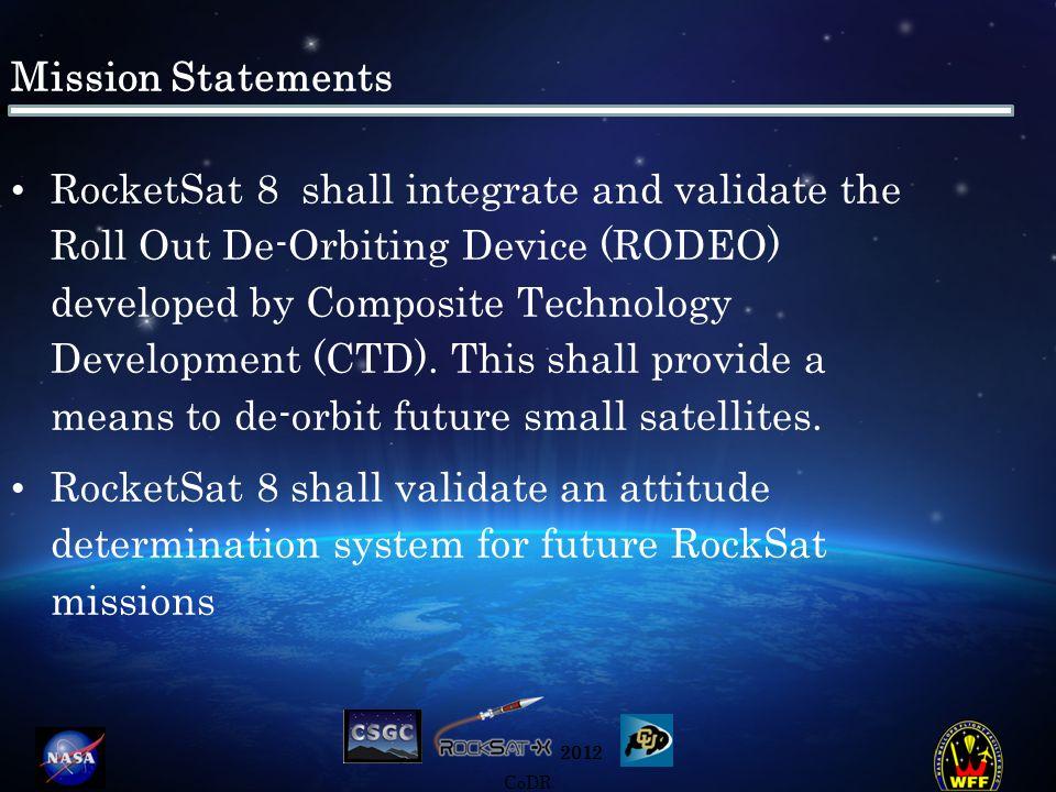 2012 CoDR Mission Statements RocketSat 8 shall integrate and validate the Roll Out De-Orbiting Device (RODEO) developed by Composite Technology Development (CTD).