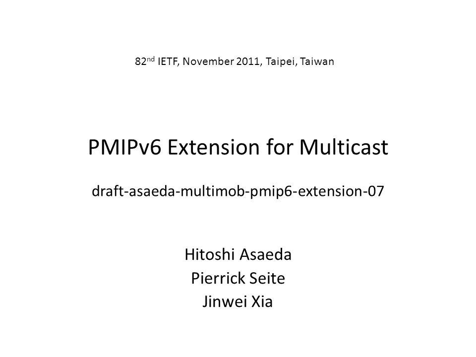 PMIPv6 Extension for Multicast draft-asaeda-multimob-pmip6-extension-07 Hitoshi Asaeda Pierrick Seite Jinwei Xia 82 nd IETF, November 2011, Taipei, Taiwan