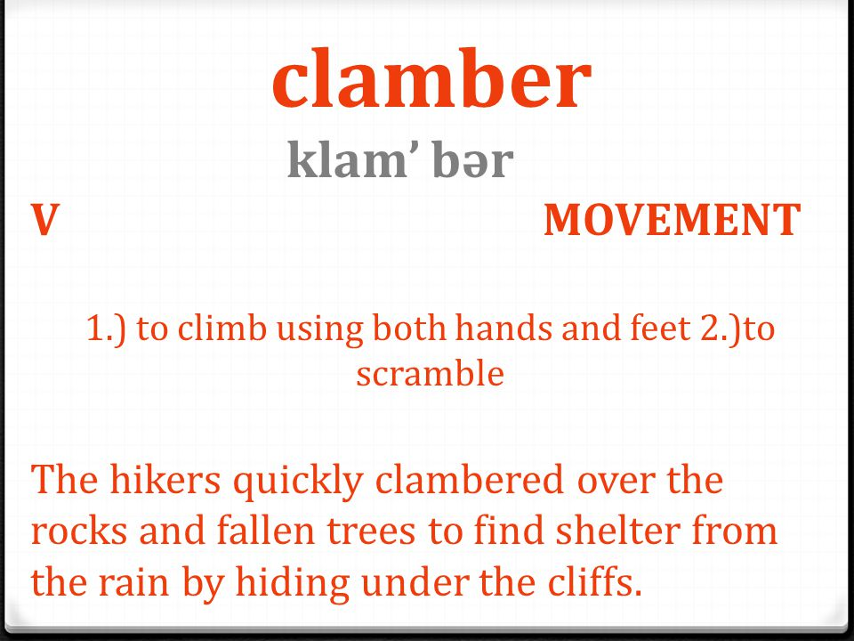 clamber klam' bәr V MOVEMENT 1.) to climb using both hands and feet 2.)to scramble The hikers quickly clambered over the rocks and fallen trees to fin