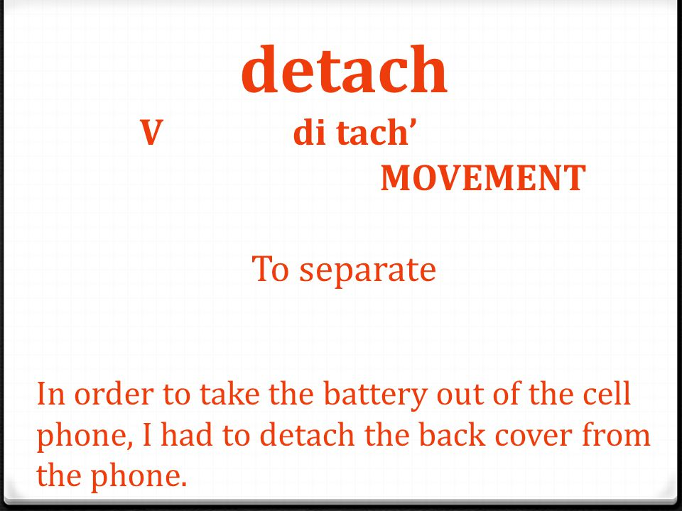 detach V di tach' MOVEMENT To separate In order to take the battery out of the cell phone, I had to detach the back cover from the phone.