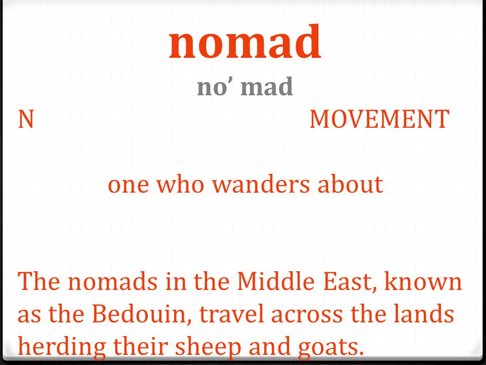 nomad no' mad N MOVEMENT one who wanders about The nomads in the Middle East, known as the Bedouin, travel across the lands herding their sheep and go