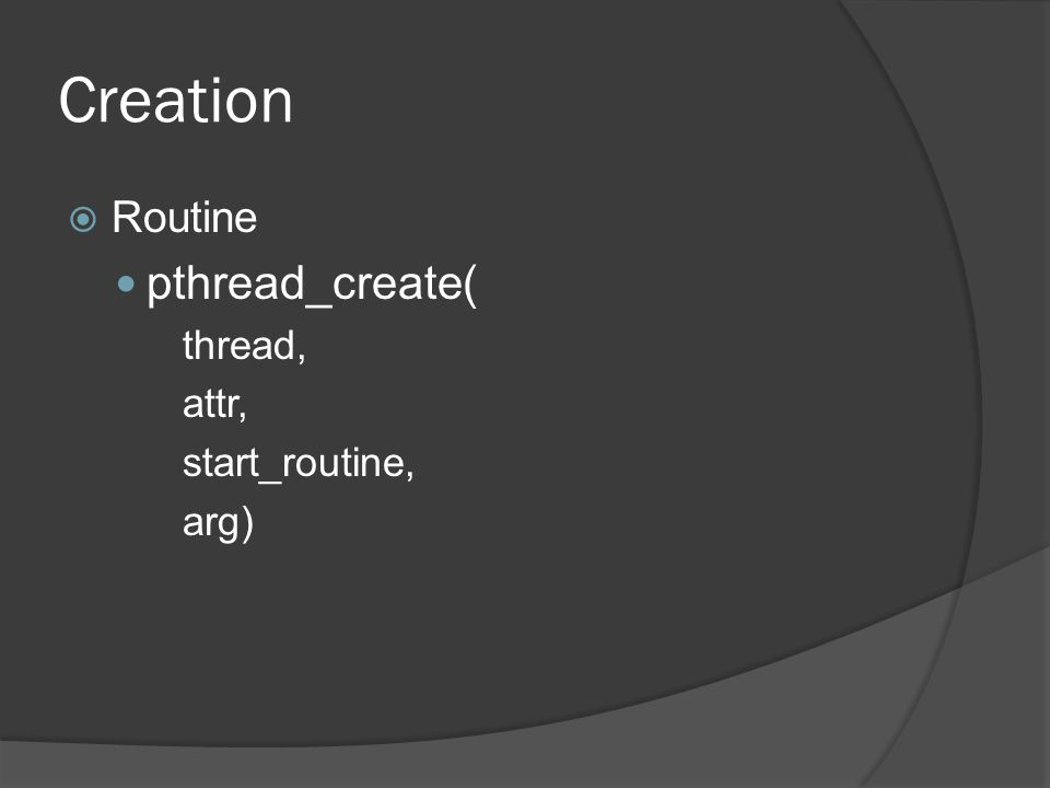 Creation  Routine pthread_create( thread, attr, start_routine, arg)