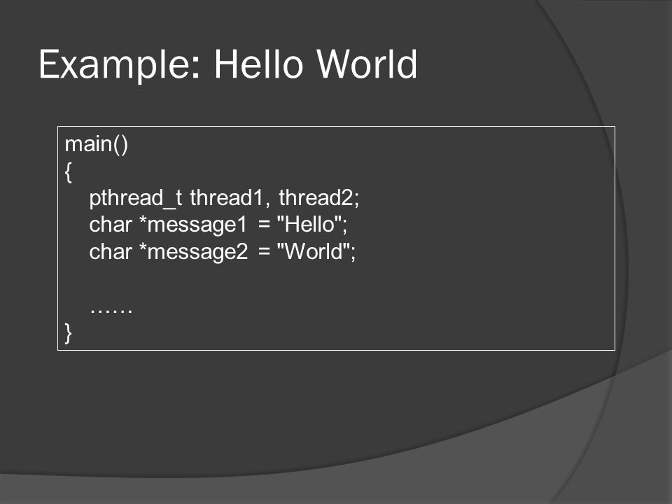 Example: Hello World main() { pthread_t thread1, thread2; char *message1 = Hello ; char *message2 = World ; …… }