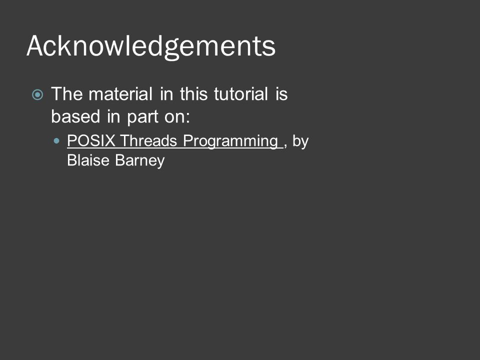 Acknowledgements  The material in this tutorial is based in part on: POSIX Threads Programming, by Blaise Barney