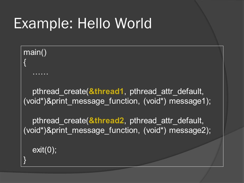 Example: Hello World main() { …… pthread_create(&thread1, pthread_attr_default, (void*)&print_message_function, (void*) message1); pthread_create(&thread2, pthread_attr_default, (void*)&print_message_function, (void*) message2); exit(0); }