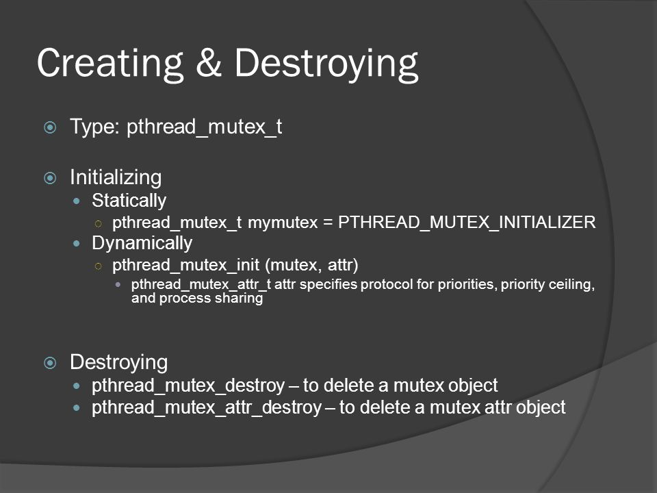 Creating & Destroying  Type: pthread_mutex_t  Initializing Statically ○ pthread_mutex_t mymutex = PTHREAD_MUTEX_INITIALIZER Dynamically ○ pthread_mutex_init (mutex, attr) pthread_mutex_attr_t attr specifies protocol for priorities, priority ceiling, and process sharing  Destroying pthread_mutex_destroy – to delete a mutex object pthread_mutex_attr_destroy – to delete a mutex attr object