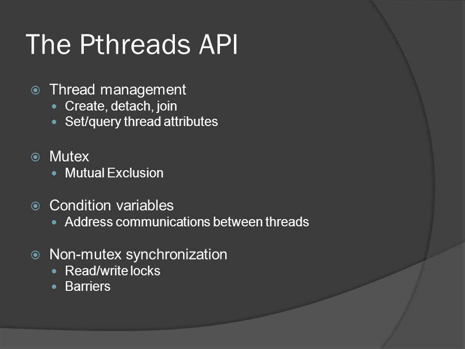 The Pthreads API  Thread management Create, detach, join Set/query thread attributes  Mutex Mutual Exclusion  Condition variables Address communications between threads  Non-mutex synchronization Read/write locks Barriers