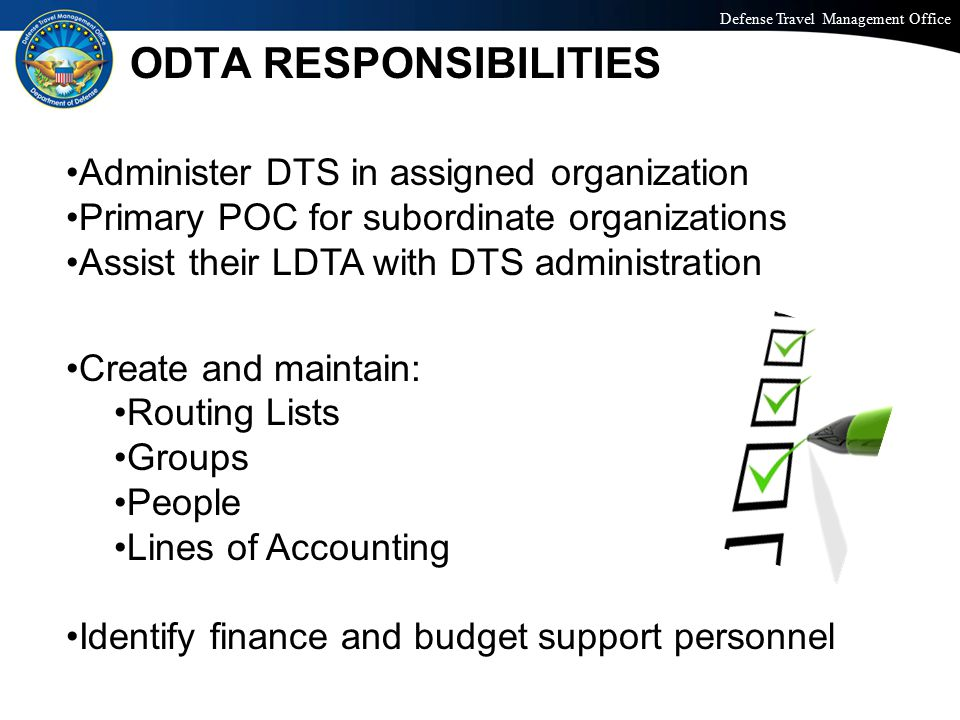 Defense Travel Management Office Office of the Under Secretary of Defense (Personnel and Readiness) ODTA RESPONSIBILITIES Administer DTS in assigned organization Primary POC for subordinate organizations Assist their LDTA with DTS administration Create and maintain: Routing Lists Groups People Lines of Accounting Identify finance and budget support personnel