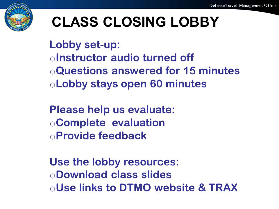 Defense Travel Management Office Office of the Under Secretary of Defense (Personnel and Readiness) Lobby set-up: o Instructor audio turned off o Questions answered for 15 minutes o Lobby stays open 60 minutes Please help us evaluate: o Complete evaluation o Provide feedback Use the lobby resources: o Download class slides o Use links to DTMO website & TRAX CLASS CLOSING LOBBY