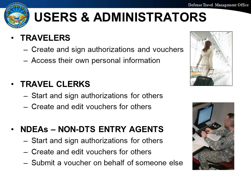 Defense Travel Management Office Office of the Under Secretary of Defense (Personnel and Readiness) USERS & ADMINISTRATORS TRAVELERS –Create and sign authorizations and vouchers –Access their own personal information TRAVEL CLERKS –Start and sign authorizations for others –Create and edit vouchers for others NDEAs – NON-DTS ENTRY AGENTS –Start and sign authorizations for others –Create and edit vouchers for others –Submit a voucher on behalf of someone else
