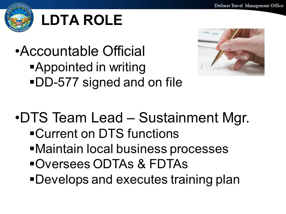 Defense Travel Management Office Office of the Under Secretary of Defense (Personnel and Readiness) MANAGING LOAs & BUDGETS FDTA handles LOAs and budgets FDTA designation requires: o Appointed in writing: DD 577 o Org access granted to orgs to be monitored o DTS Permission Levels: 0,1,3, and 6  F-100 Distance Learning - LOA  F-101 Distance Learning – Budgets  Local Service/Agency Specific Class OR  Web Based Training Module in TraX