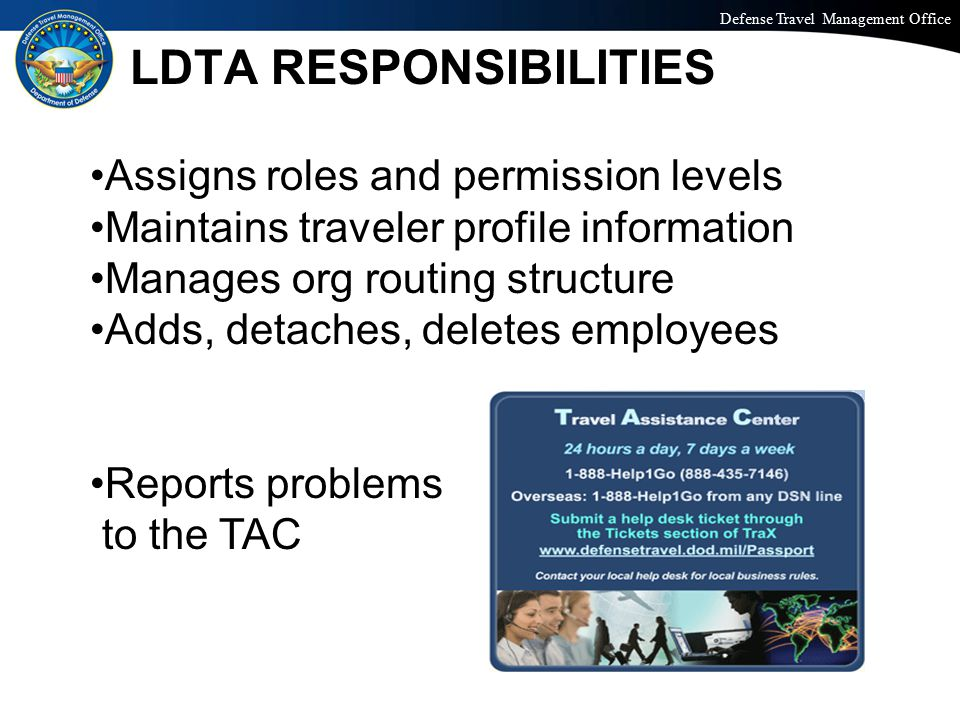 Defense Travel Management Office Office of the Under Secretary of Defense (Personnel and Readiness) LDTA RESPONSIBILITIES Assigns roles and permission levels Maintains traveler profile information Manages org routing structure Adds, detaches, deletes employees Reports problems to the TAC
