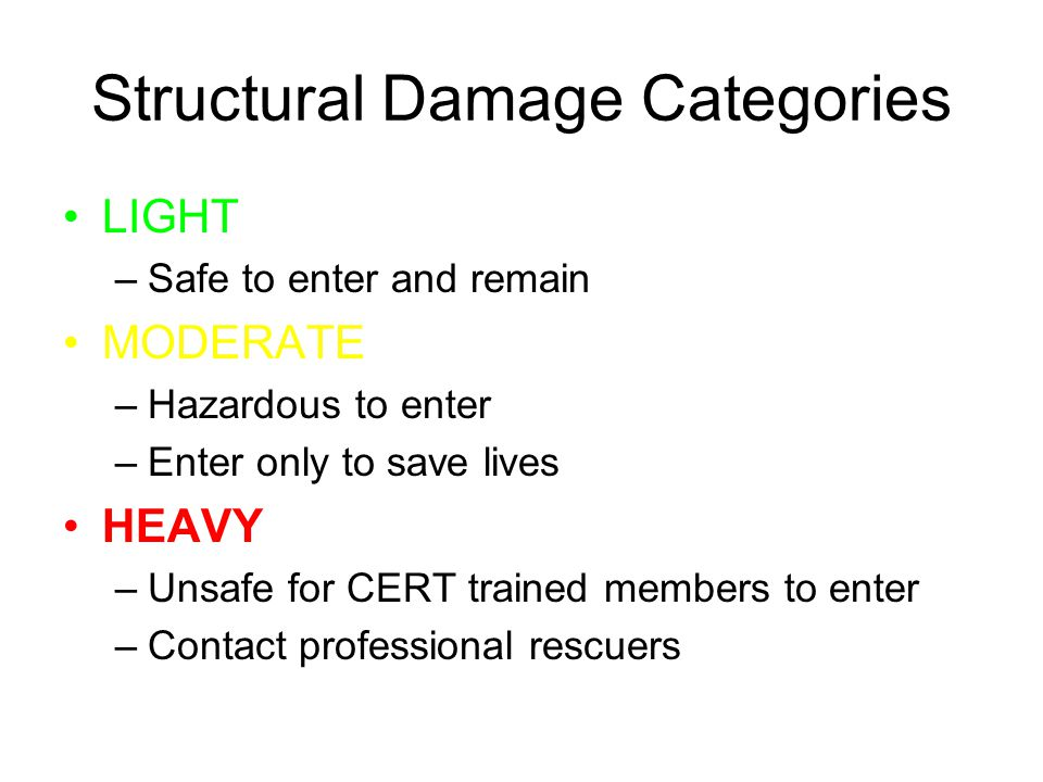 Structural Damage Categories LIGHT –Safe to enter and remain MODERATE –Hazardous to enter –Enter only to save lives HEAVY –Unsafe for CERT trained members to enter –Contact professional rescuers