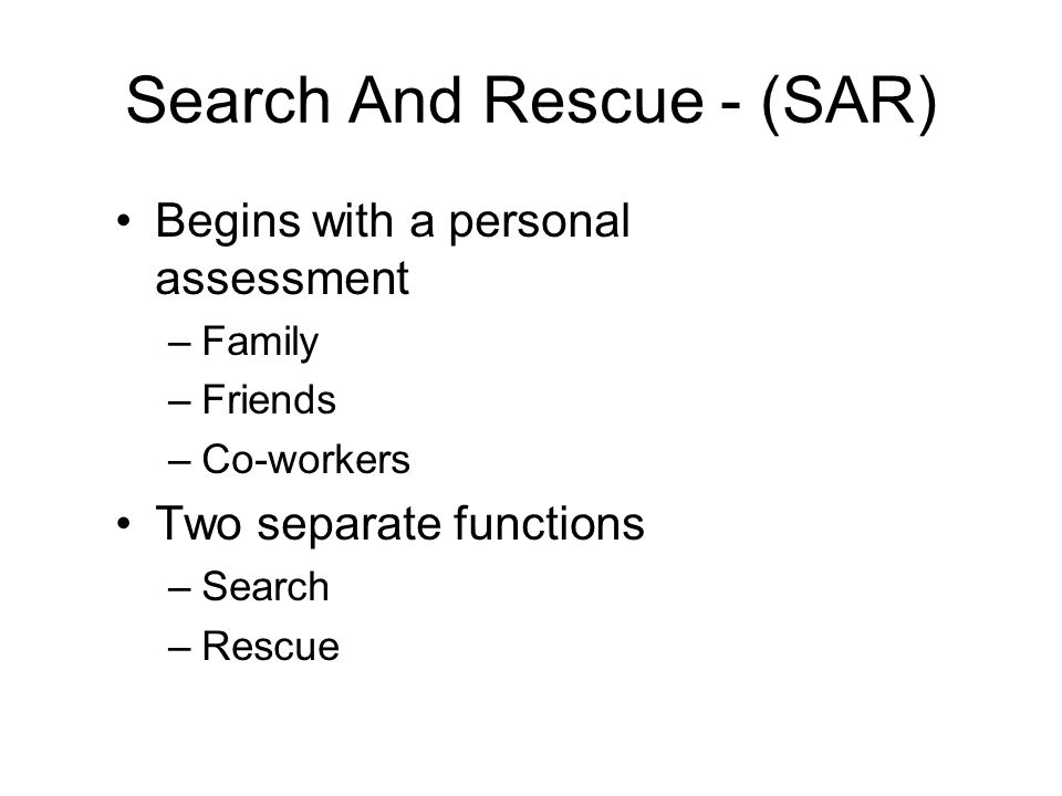 Search And Rescue - (SAR) Begins with a personal assessment –Family –Friends –Co-workers Two separate functions –Search –Rescue