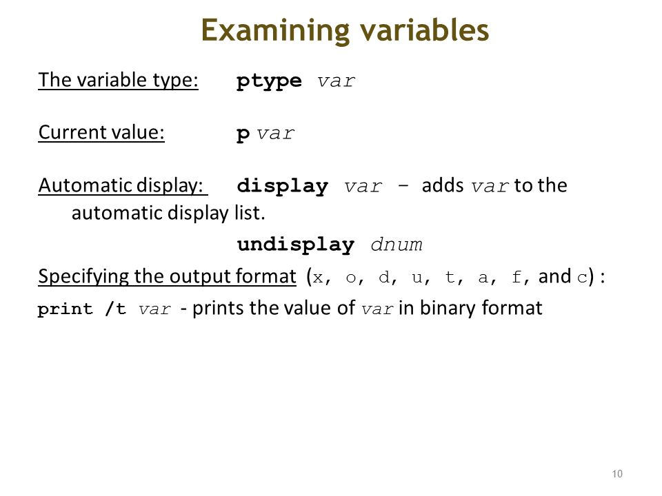 Examining variables The variable type: ptype var Current value: p var Automatic display: display var - adds var to the automatic display list.