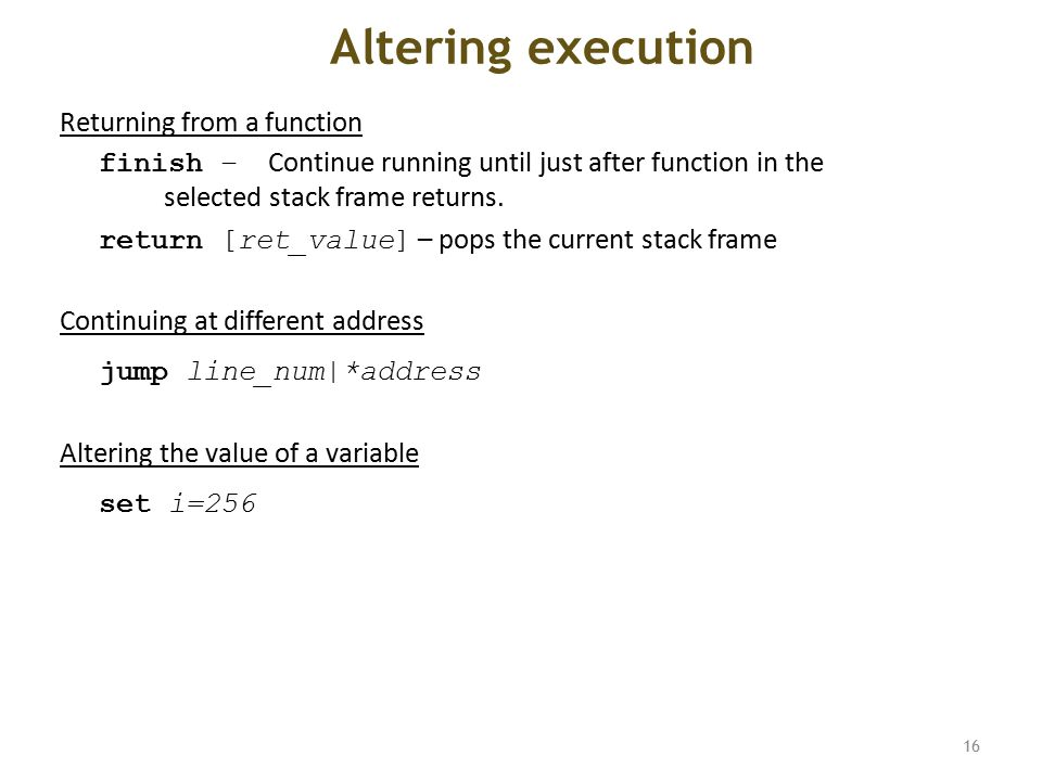 Altering execution Returning from a function finish – Continue running until just after function in the selected stack frame returns.