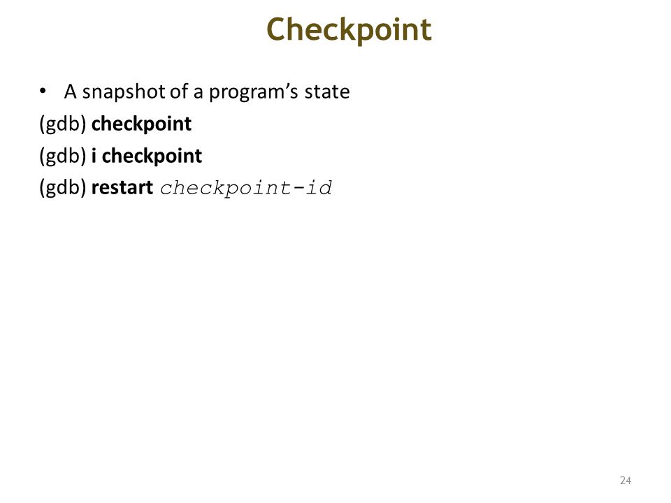 Checkpoint A snapshot of a program's state (gdb) checkpoint (gdb) i checkpoint (gdb) restart checkpoint-id 24