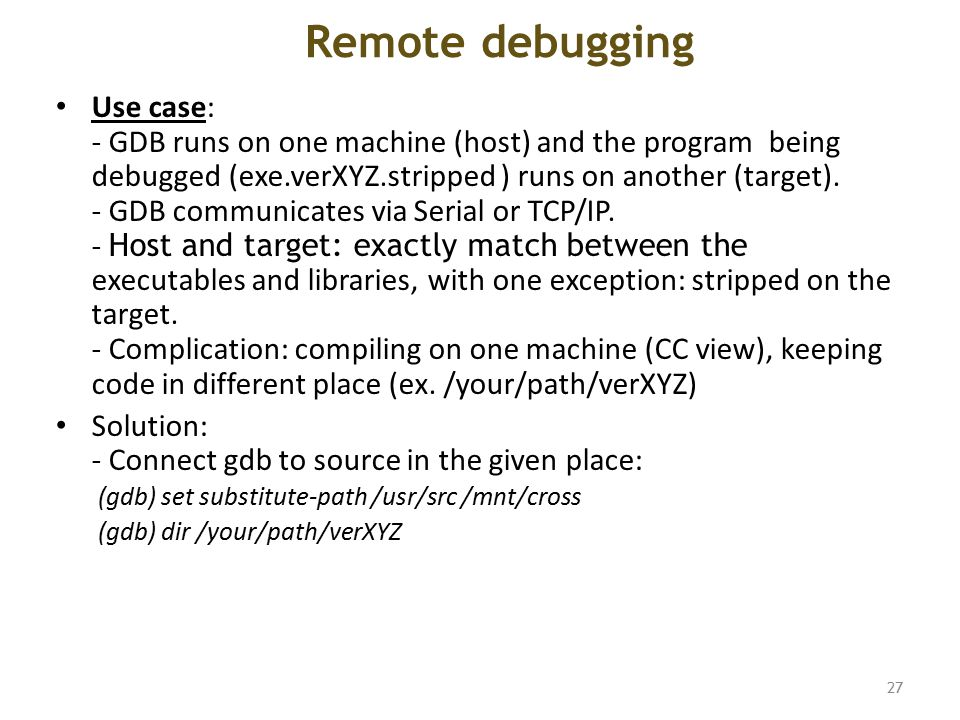 Remote debugging Use case: - GDB runs on one machine (host) and the program being debugged (exe.verXYZ.stripped ) runs on another (target).