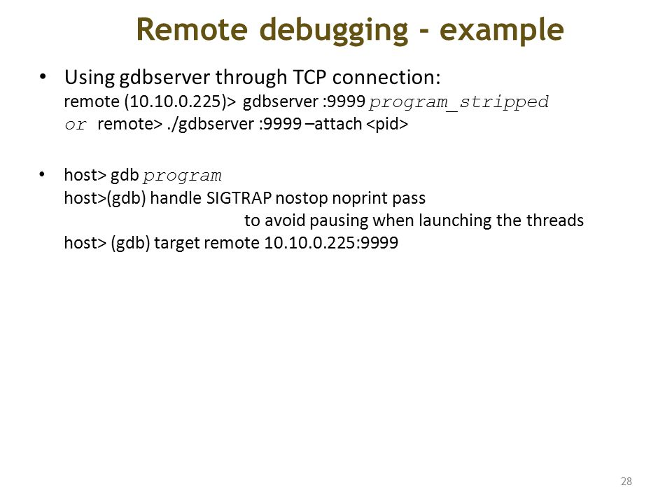 Remote debugging - example Using gdbserver through TCP connection: remote (10.10.0.225)> gdbserver :9999 program_stripped or remote>./gdbserver :9999 –attach host> gdb program host>(gdb) handle SIGTRAP nostop noprint pass to avoid pausing when launching the threads host> (gdb) target remote 10.10.0.225:9999 28