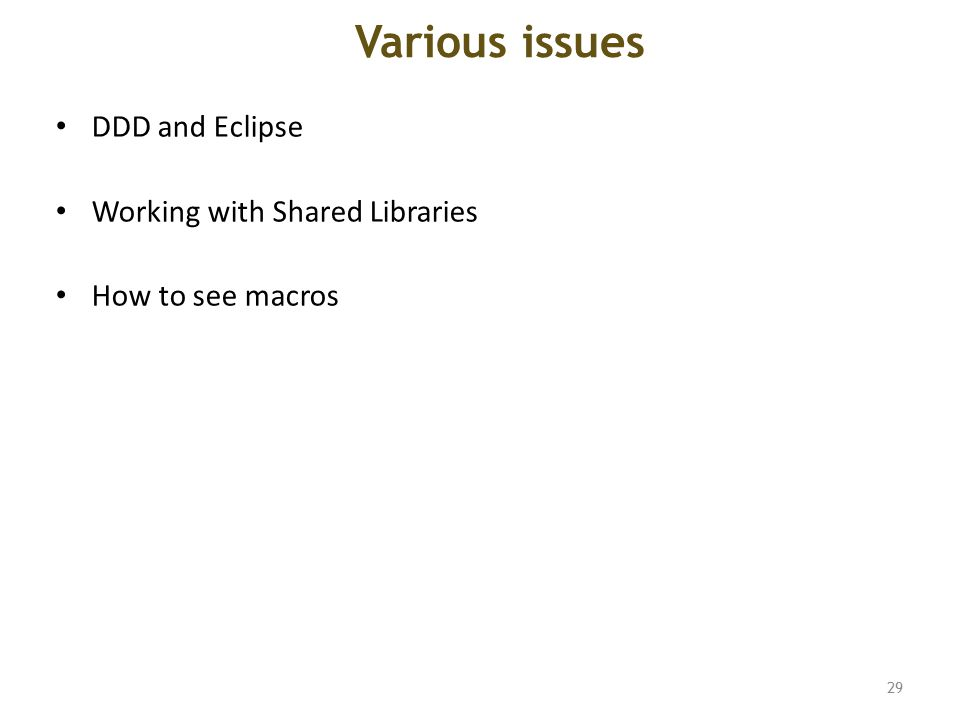 Various issues DDD and Eclipse Working with Shared Libraries How to see macros 29