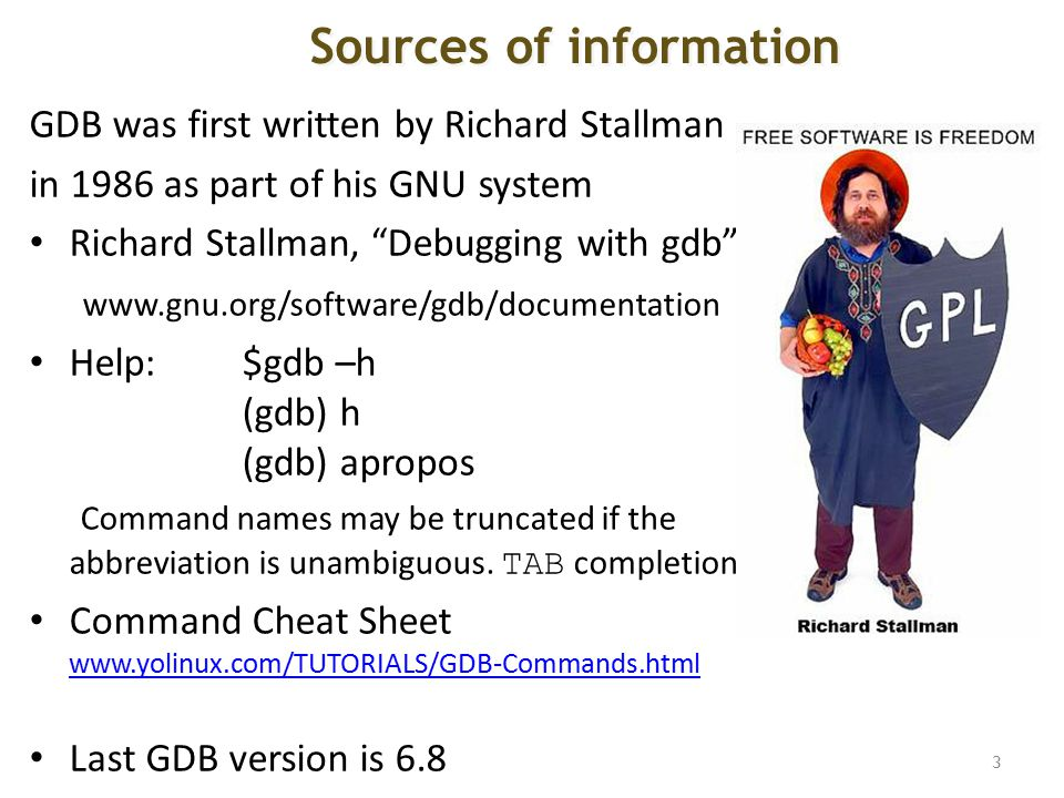 GDB was first written by Richard Stallman in 1986 as part of his GNU system Richard Stallman, Debugging with gdb www.gnu.org/software/gdb/documentation Help: $gdb –h (gdb) h (gdb) apropos Command names may be truncated if the abbreviation is unambiguous.