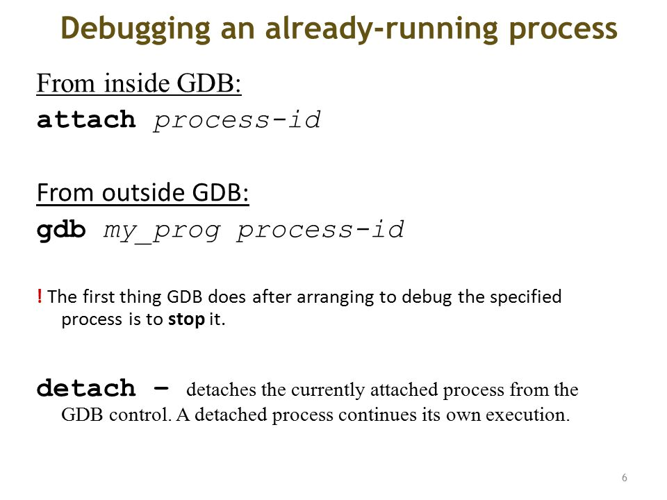 Debugging an already-running process From inside GDB: attach process-id From outside GDB: gdb my_prog process-id .