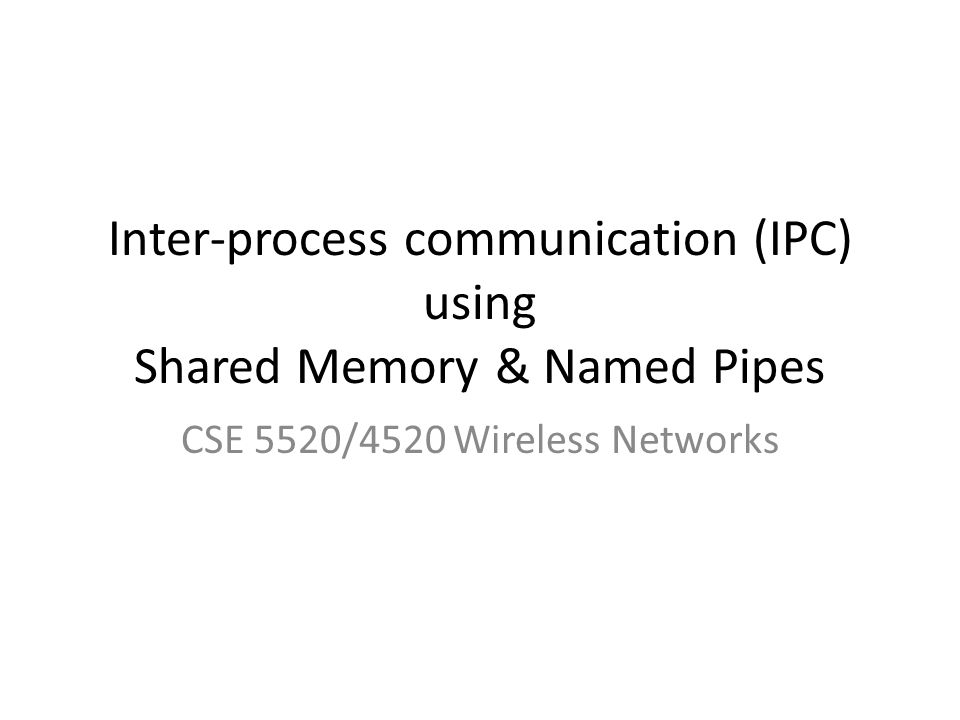 Inter-process communication (IPC) using Shared Memory & Named Pipes CSE 5520/4520 Wireless Networks
