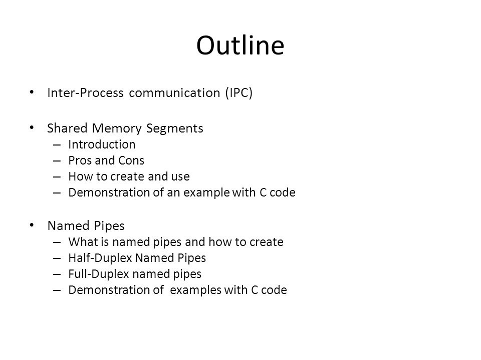 Outline Inter-Process communication (IPC) Shared Memory Segments – Introduction – Pros and Cons – How to create and use – Demonstration of an example with C code Named Pipes – What is named pipes and how to create – Half-Duplex Named Pipes – Full-Duplex named pipes – Demonstration of examples with C code