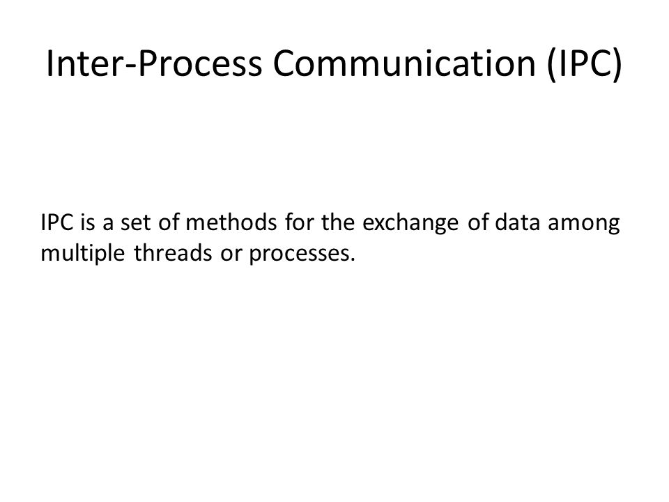 Inter-Process Communication (IPC) IPC is a set of methods for the exchange of data among multiple threads or processes.