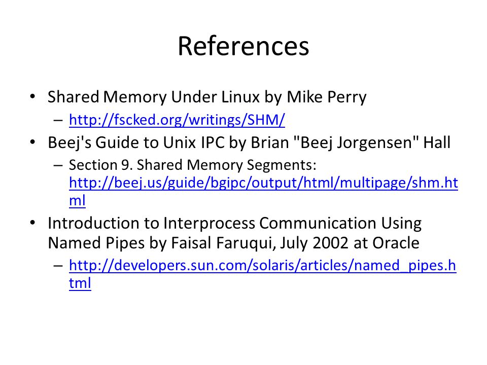 References Shared Memory Under Linux by Mike Perry – http://fscked.org/writings/SHM/ http://fscked.org/writings/SHM/ Beej s Guide to Unix IPC by Brian Beej Jorgensen Hall – Section 9.