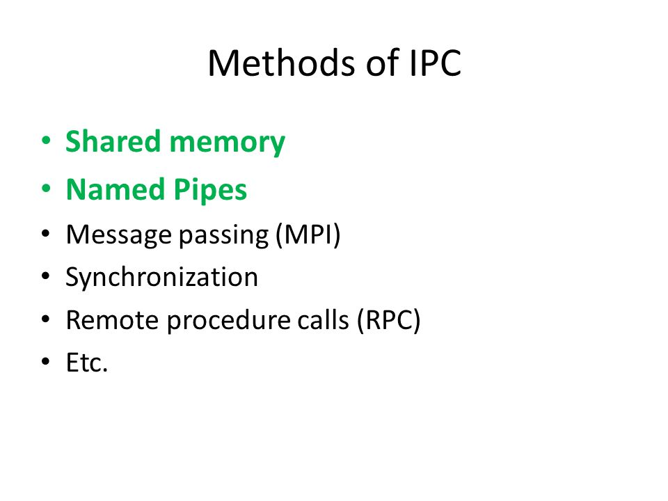Methods of IPC Shared memory Named Pipes Message passing (MPI) Synchronization Remote procedure calls (RPC) Etc.