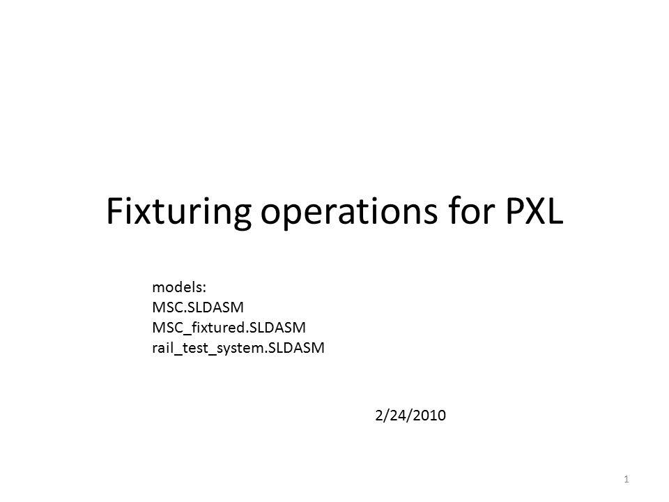 Fixturing operations for PXL 1 models: MSC.SLDASM MSC_fixtured.SLDASM rail_test_system.SLDASM 2/24/2010